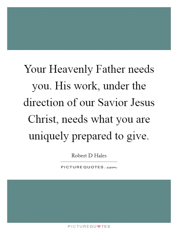 Your Heavenly Father needs you. His work, under the direction of our Savior Jesus Christ, needs what you are uniquely prepared to give Picture Quote #1