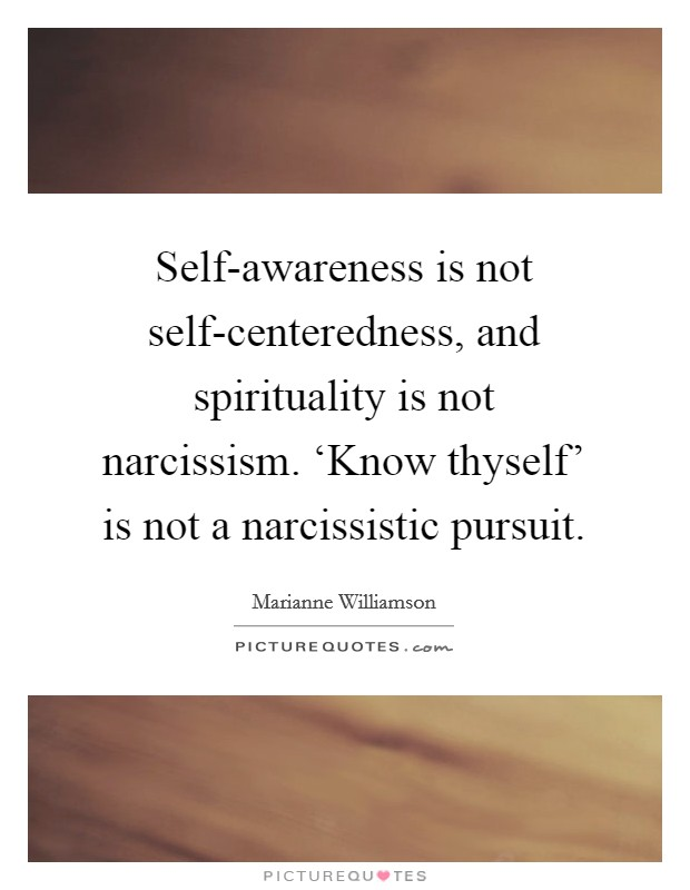 Self-awareness is not self-centeredness, and spirituality is not narcissism. 'Know thyself' is not a narcissistic pursuit Picture Quote #1