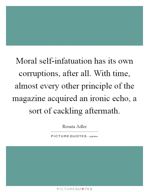 Moral self-infatuation has its own corruptions, after all. With time, almost every other principle of the magazine acquired an ironic echo, a sort of cackling aftermath Picture Quote #1