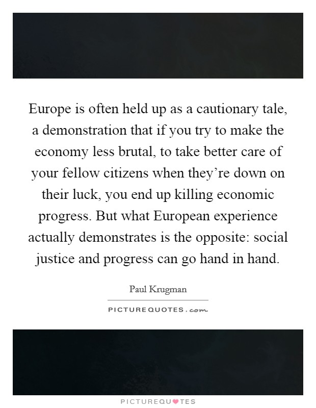 Europe is often held up as a cautionary tale, a demonstration that if you try to make the economy less brutal, to take better care of your fellow citizens when they're down on their luck, you end up killing economic progress. But what European experience actually demonstrates is the opposite: social justice and progress can go hand in hand Picture Quote #1