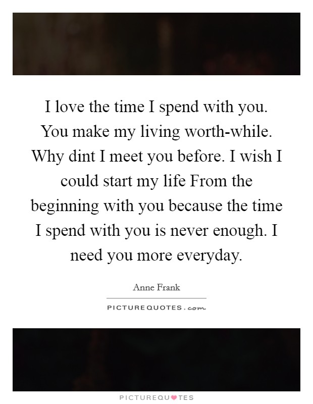 I love the time I spend with you. You make my living worth-while. Why dint I meet you before. I wish I could start my life From the beginning with you because the time I spend with you is never enough. I need you more everyday Picture Quote #1