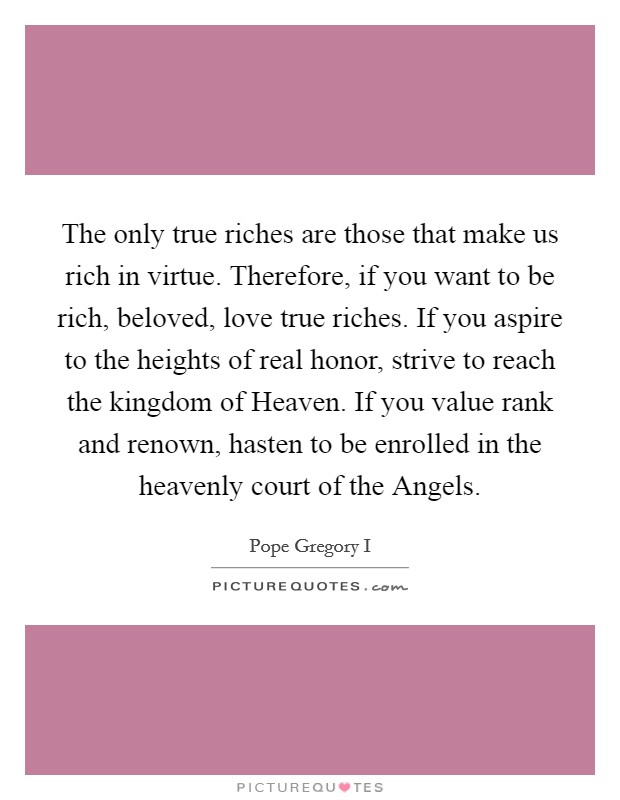 The only true riches are those that make us rich in virtue. Therefore, if you want to be rich, beloved, love true riches. If you aspire to the heights of real honor, strive to reach the kingdom of Heaven. If you value rank and renown, hasten to be enrolled in the heavenly court of the Angels Picture Quote #1