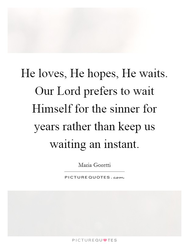 He loves, He hopes, He waits. Our Lord prefers to wait Himself for the sinner for years rather than keep us waiting an instant Picture Quote #1