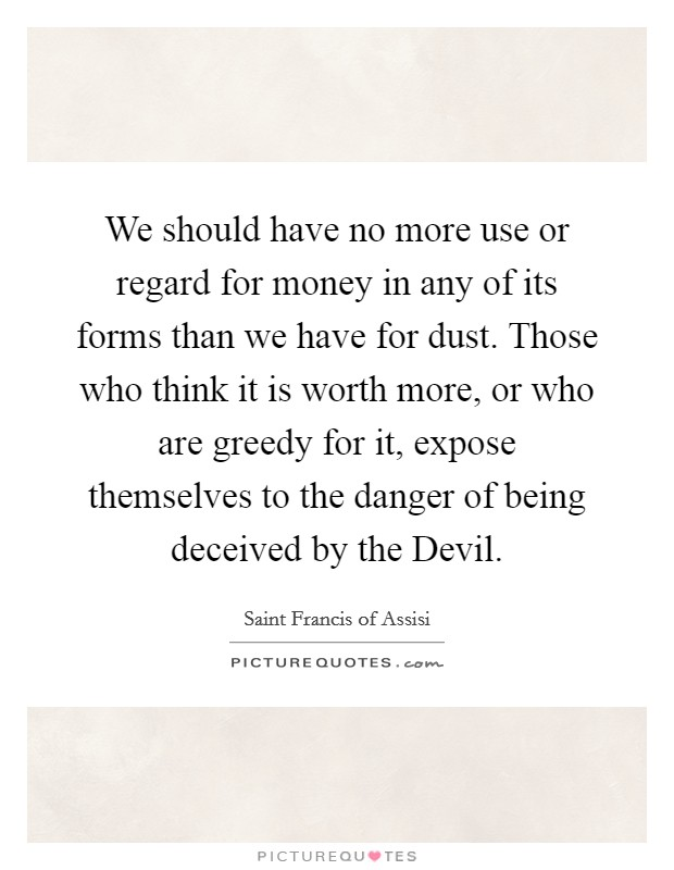 We should have no more use or regard for money in any of its forms than we have for dust. Those who think it is worth more, or who are greedy for it, expose themselves to the danger of being deceived by the Devil Picture Quote #1