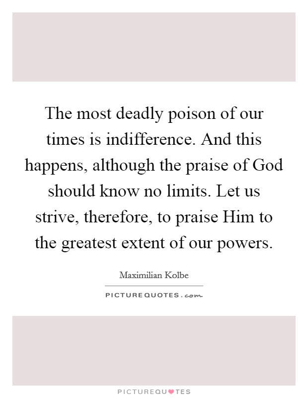 The most deadly poison of our times is indifference. And this happens, although the praise of God should know no limits. Let us strive, therefore, to praise Him to the greatest extent of our powers Picture Quote #1