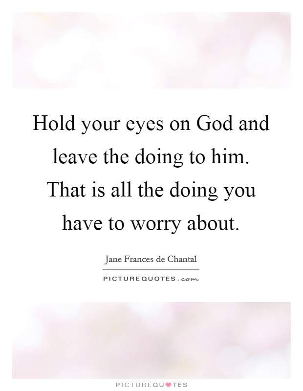 Hold your eyes on God and leave the doing to him. That is all the doing you have to worry about Picture Quote #1