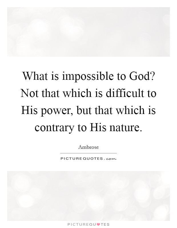 What is impossible to God? Not that which is difficult to His power, but that which is contrary to His nature Picture Quote #1