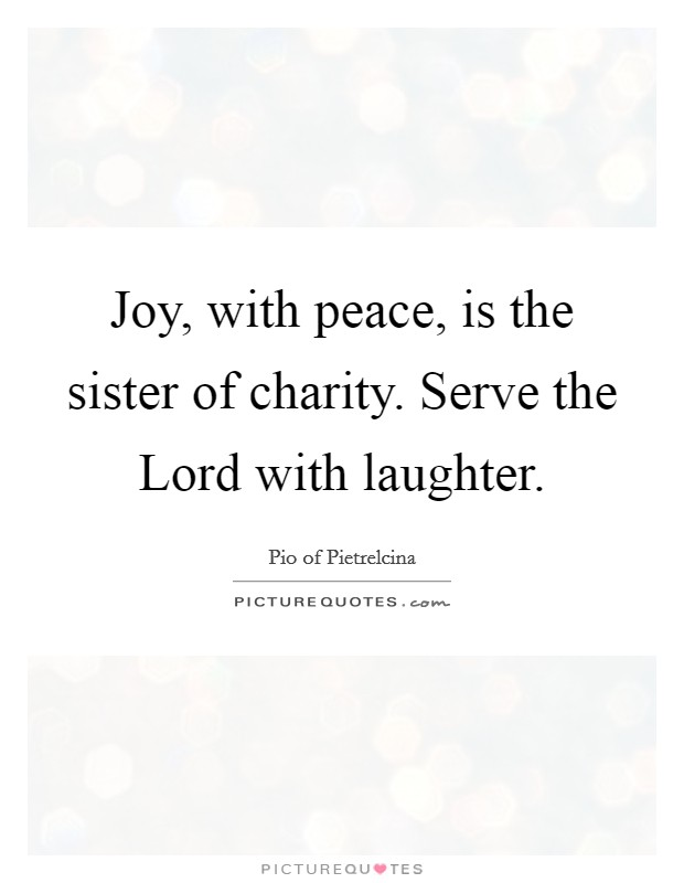 Joy, with peace, is the sister of charity. Serve the Lord with laughter Picture Quote #1