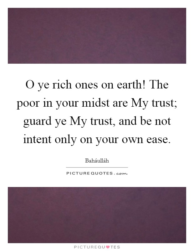 O ye rich ones on earth! The poor in your midst are My trust; guard ye My trust, and be not intent only on your own ease Picture Quote #1