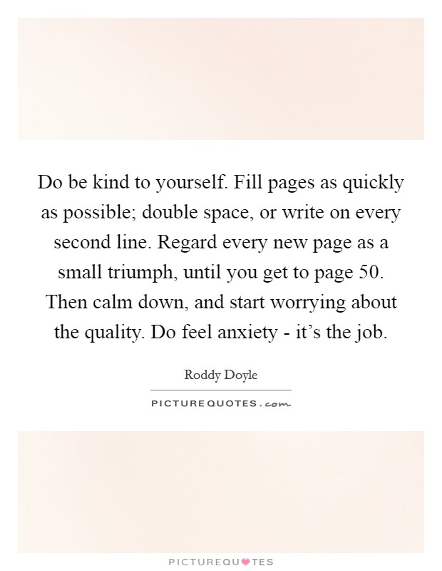 Do be kind to yourself. Fill pages as quickly as possible; double space, or write on every second line. Regard every new page as a small triumph, until you get to page 50. Then calm down, and start worrying about the quality. Do feel anxiety - it's the job Picture Quote #1