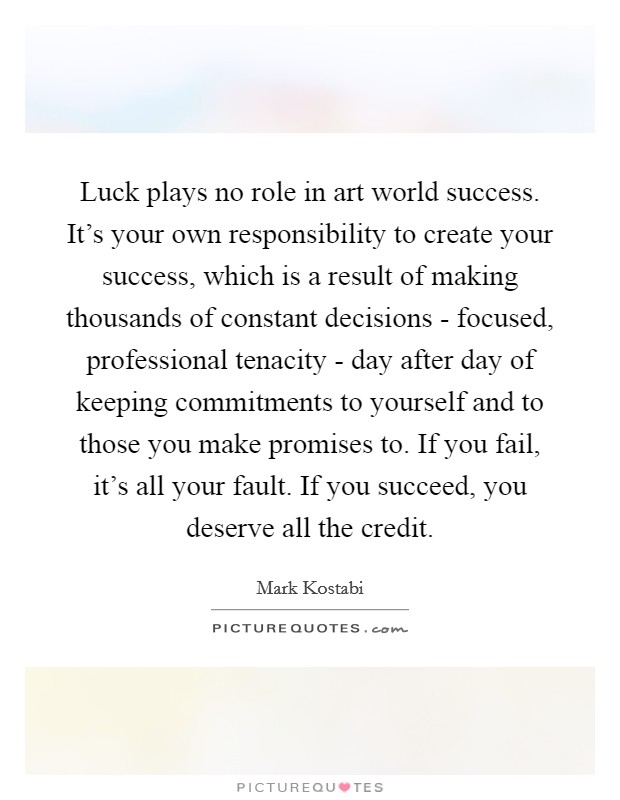 Luck plays no role in art world success. It's your own responsibility to create your success, which is a result of making thousands of constant decisions - focused, professional tenacity - day after day of keeping commitments to yourself and to those you make promises to. If you fail, it's all your fault. If you succeed, you deserve all the credit Picture Quote #1