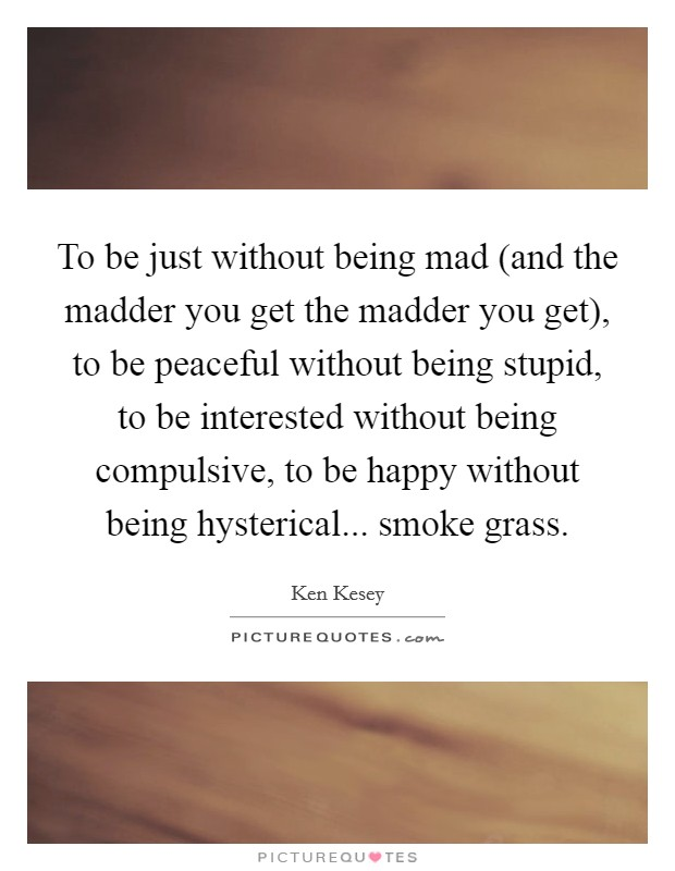 To be just without being mad (and the madder you get the madder you get), to be peaceful without being stupid, to be interested without being compulsive, to be happy without being hysterical... smoke grass Picture Quote #1