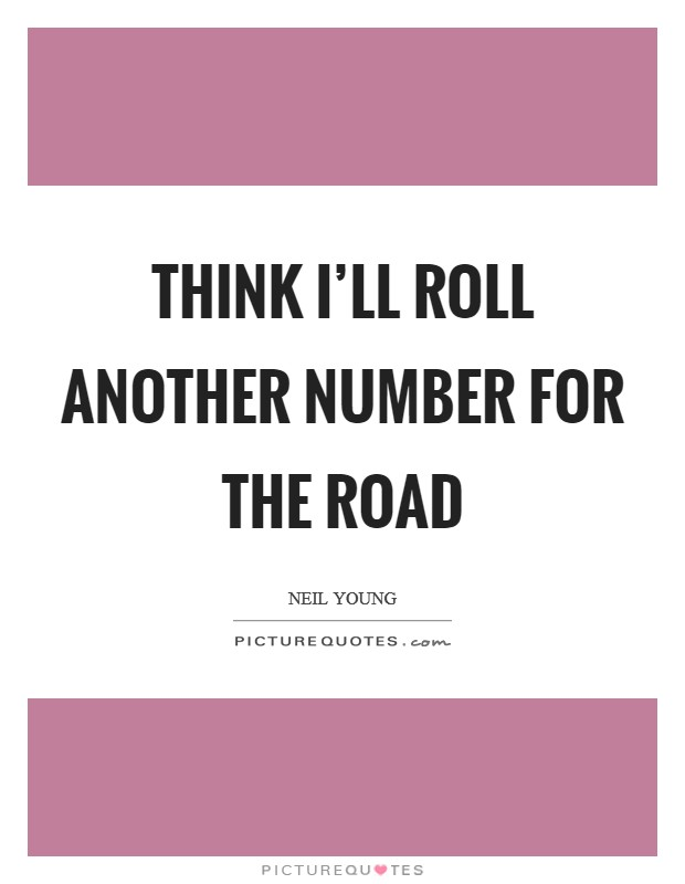 Think I'll roll another number for the road Picture Quote #1