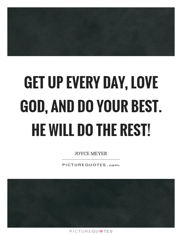 Get up every day, love God, and do your best. He will do the rest! Picture Quote #1