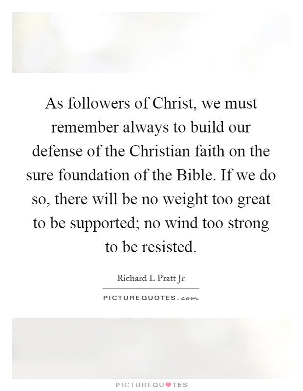 As followers of Christ, we must remember always to build our defense of the Christian faith on the sure foundation of the Bible. If we do so, there will be no weight too great to be supported; no wind too strong to be resisted Picture Quote #1