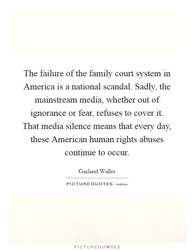 The failure of the family court system in America is a national scandal. Sadly, the mainstream media, whether out of ignorance or fear, refuses to cover it. That media silence means that every day, these American human rights abuses continue to occur Picture Quote #1