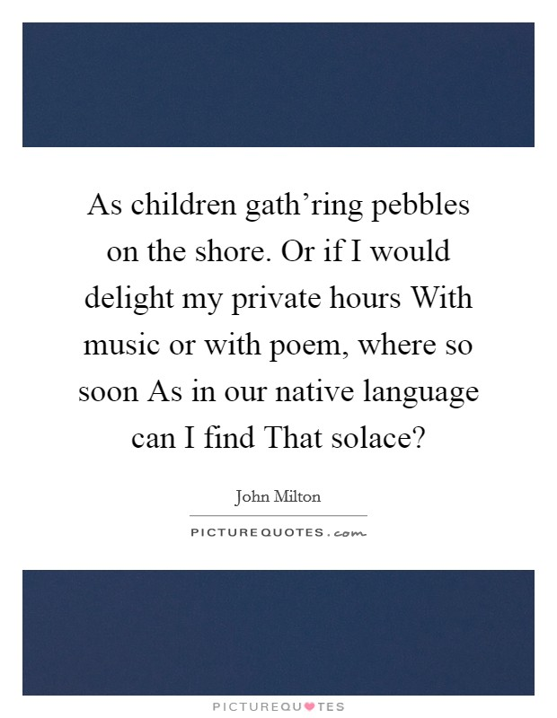 As children gath'ring pebbles on the shore. Or if I would delight my private hours With music or with poem, where so soon As in our native language can I find That solace? Picture Quote #1