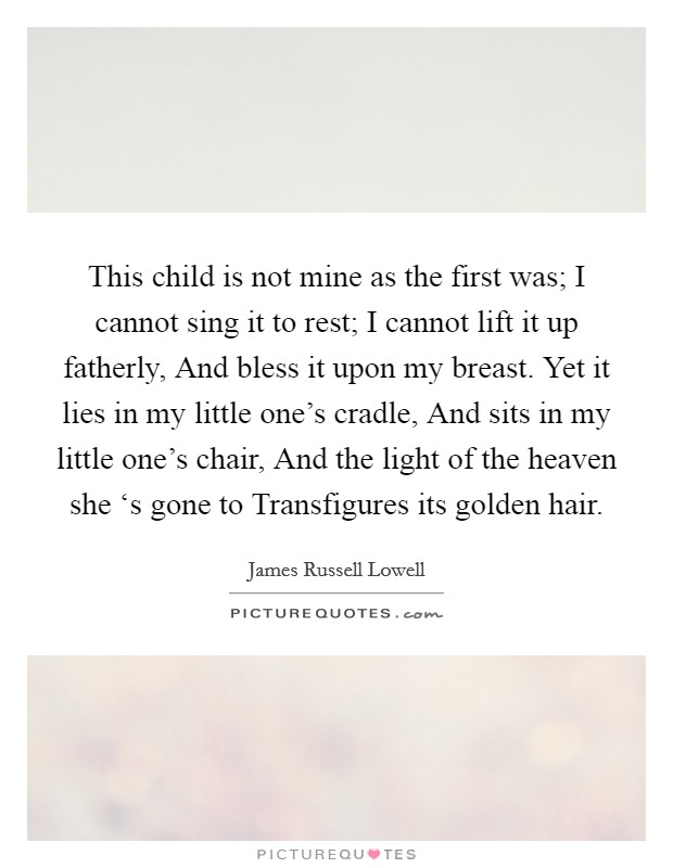 This child is not mine as the first was; I cannot sing it to rest; I cannot lift it up fatherly, And bless it upon my breast. Yet it lies in my little one's cradle, And sits in my little one's chair, And the light of the heaven she 's gone to Transfigures its golden hair Picture Quote #1