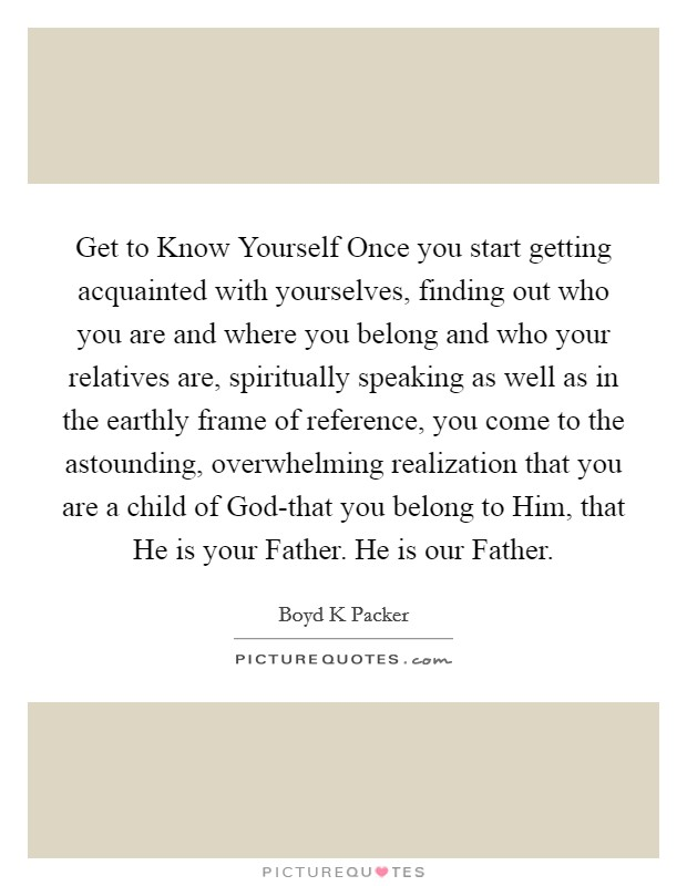 Get to Know Yourself Once you start getting acquainted with yourselves, finding out who you are and where you belong and who your relatives are, spiritually speaking as well as in the earthly frame of reference, you come to the astounding, overwhelming realization that you are a child of God-that you belong to Him, that He is your Father. He is our Father Picture Quote #1