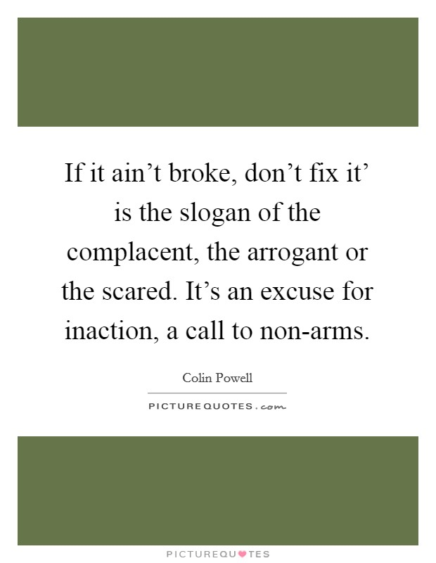 If it ain't broke, don't fix it' is the slogan of the complacent, the arrogant or the scared. It's an excuse for inaction, a call to non-arms Picture Quote #1