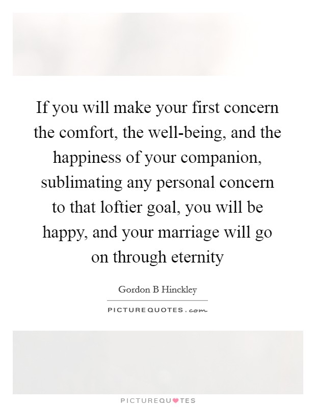 If you will make your first concern the comfort, the well-being, and the happiness of your companion, sublimating any personal concern to that loftier goal, you will be happy, and your marriage will go on through eternity Picture Quote #1