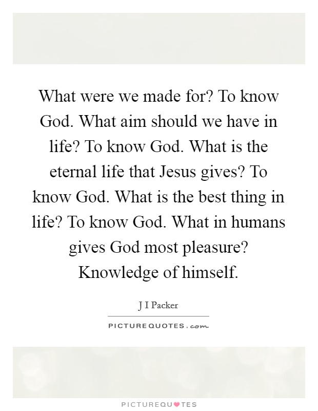 What were we made for? To know God. What aim should we have in life? To know God. What is the eternal life that Jesus gives? To know God. What is the best thing in life? To know God. What in humans gives God most pleasure? Knowledge of himself Picture Quote #1