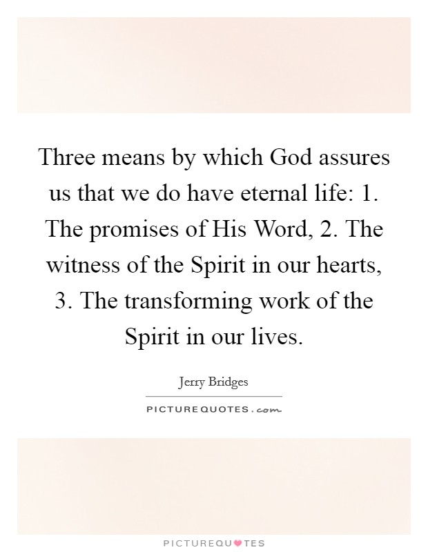 Three means by which God assures us that we do have eternal life: 1. The promises of His Word, 2. The witness of the Spirit in our hearts, 3. The transforming work of the Spirit in our lives Picture Quote #1
