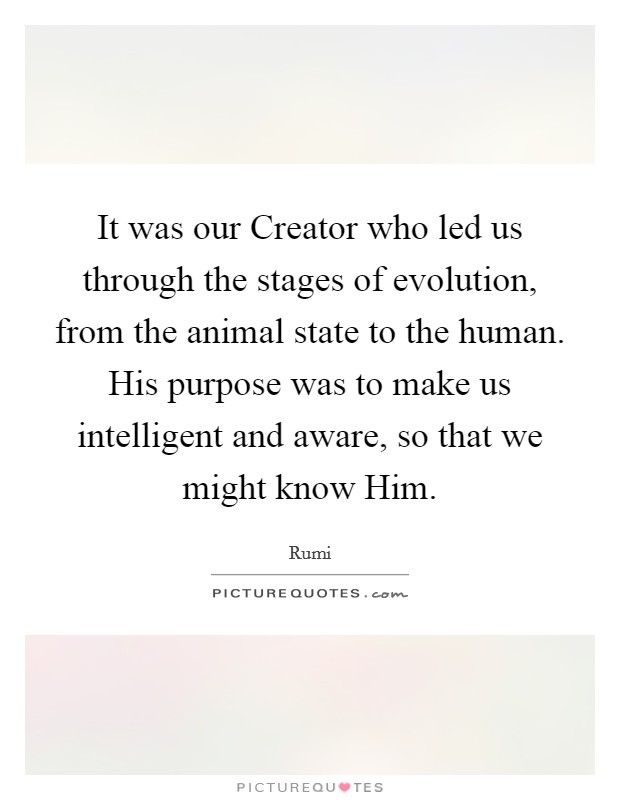 It was our Creator who led us through the stages of evolution, from the animal state to the human. His purpose was to make us intelligent and aware, so that we might know Him Picture Quote #1
