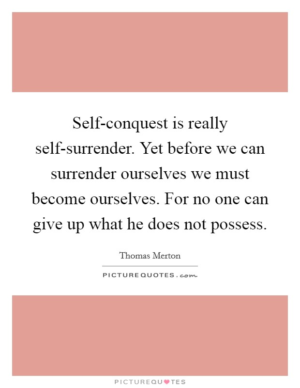 Self-conquest is really self-surrender. Yet before we can surrender ourselves we must become ourselves. For no one can give up what he does not possess Picture Quote #1