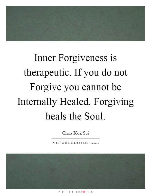 Inner Forgiveness is therapeutic. If you do not Forgive you cannot be Internally Healed. Forgiving heals the Soul Picture Quote #1