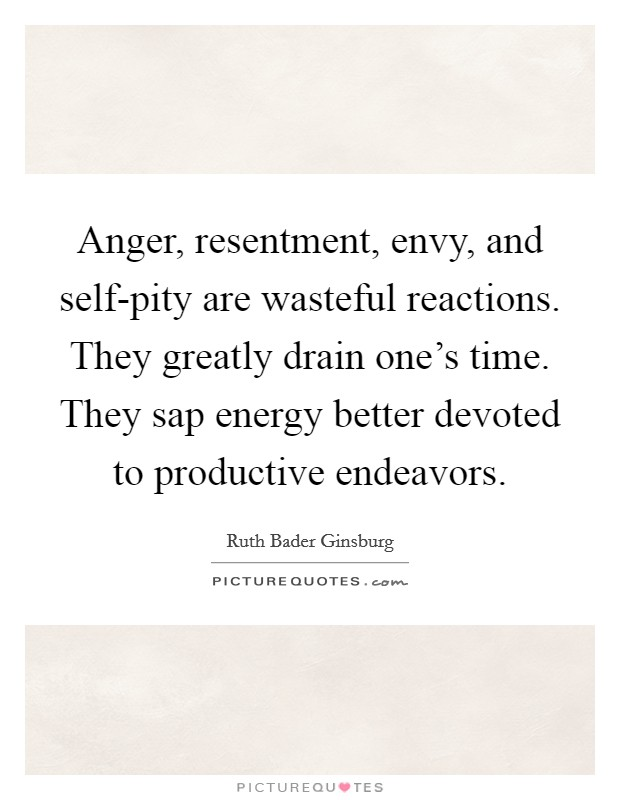 Anger, resentment, envy, and self-pity are wasteful reactions. They greatly drain one's time. They sap energy better devoted to productive endeavors Picture Quote #1