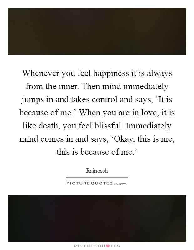 Whenever you feel happiness it is always from the inner. Then mind immediately jumps in and takes control and says, 'It is because of me.' When you are in love, it is like death, you feel blissful. Immediately mind comes in and says, 'Okay, this is me, this is because of me.' Picture Quote #1
