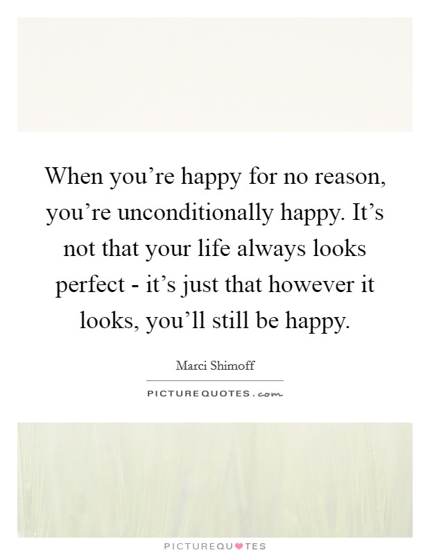 When you're happy for no reason, you're unconditionally happy. It's not that your life always looks perfect - it's just that however it looks, you'll still be happy Picture Quote #1