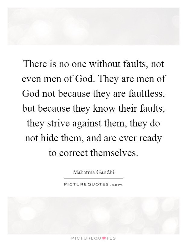There is no one without faults, not even men of God. They are men of God not because they are faultless, but because they know their faults, they strive against them, they do not hide them, and are ever ready to correct themselves Picture Quote #1