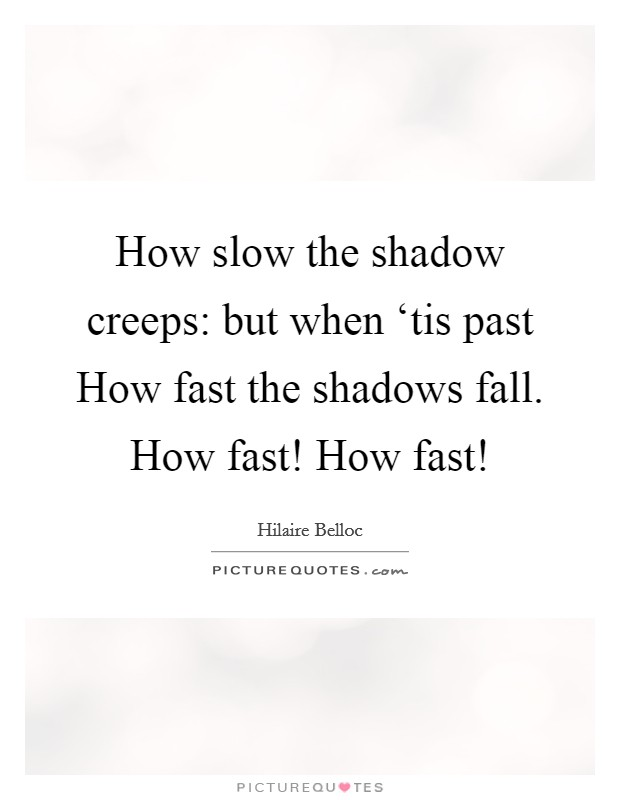 How slow the shadow creeps: but when 'tis past How fast the shadows fall. How fast! How fast! Picture Quote #1