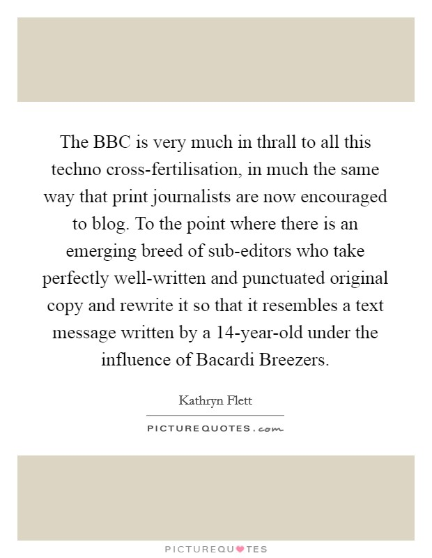 The BBC is very much in thrall to all this techno cross-fertilisation, in much the same way that print journalists are now encouraged to blog. To the point where there is an emerging breed of sub-editors who take perfectly well-written and punctuated original copy and rewrite it so that it resembles a text message written by a 14-year-old under the influence of Bacardi Breezers Picture Quote #1