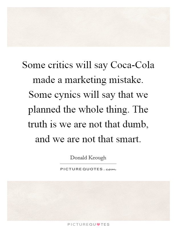 Some critics will say Coca-Cola made a marketing mistake. Some cynics will say that we planned the whole thing. The truth is we are not that dumb, and we are not that smart Picture Quote #1