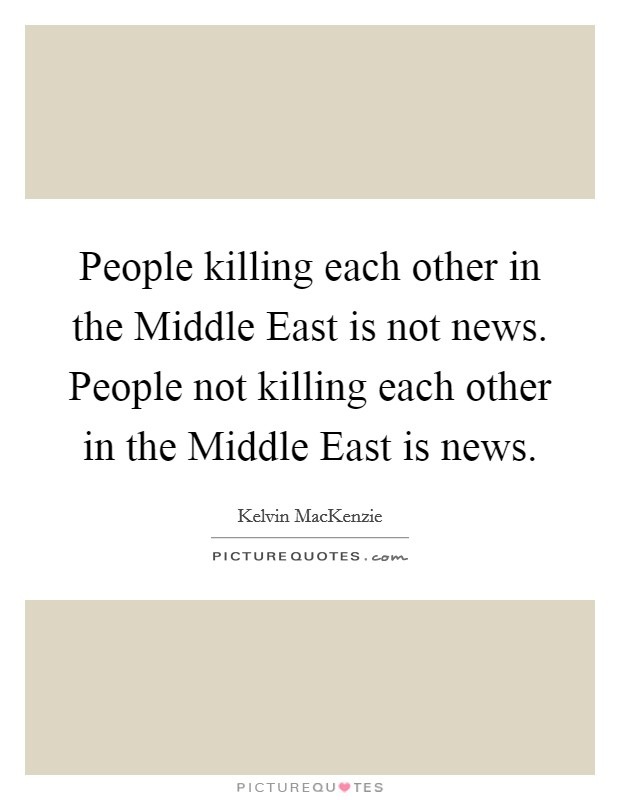 People killing each other in the Middle East is not news. People not killing each other in the Middle East is news Picture Quote #1