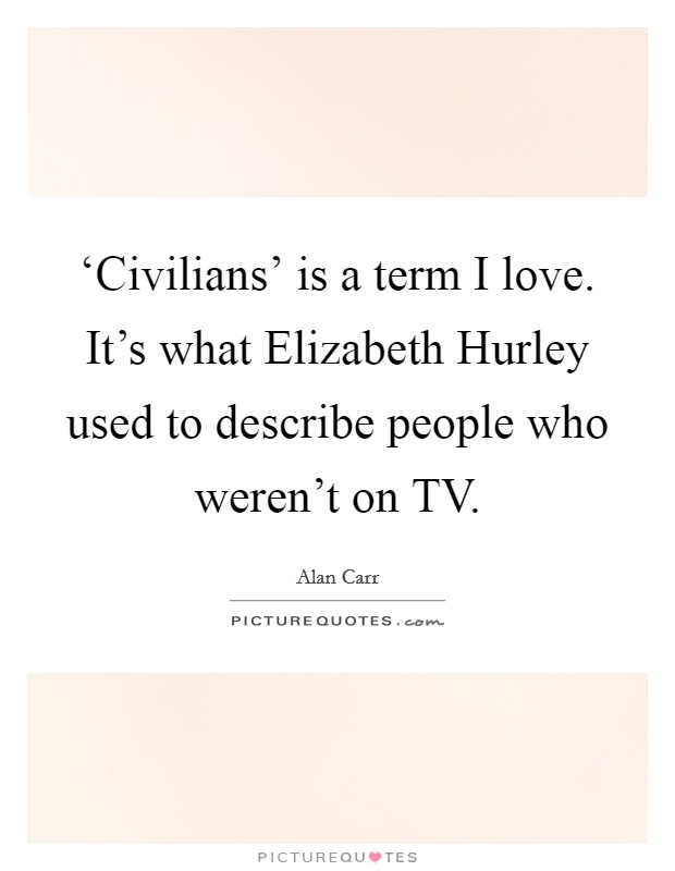 'Civilians' is a term I love. It's what Elizabeth Hurley used to describe people who weren't on TV Picture Quote #1