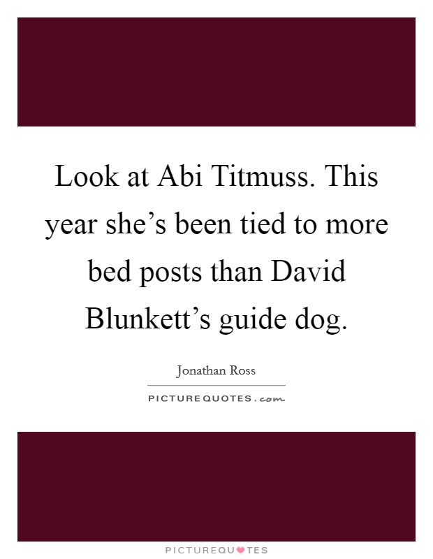 Look at Abi Titmuss. This year she's been tied to more bed posts than David Blunkett's guide dog Picture Quote #1