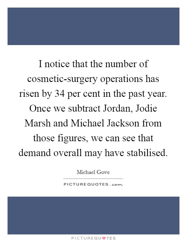 I notice that the number of cosmetic-surgery operations has risen by 34 per cent in the past year. Once we subtract Jordan, Jodie Marsh and Michael Jackson from those figures, we can see that demand overall may have stabilised Picture Quote #1