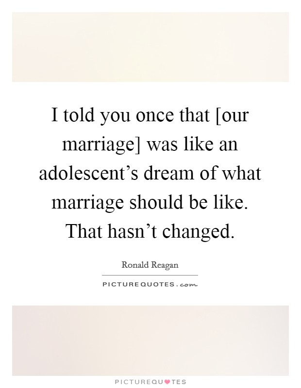 I told you once that [our marriage] was like an adolescent's dream of what marriage should be like. That hasn't changed Picture Quote #1