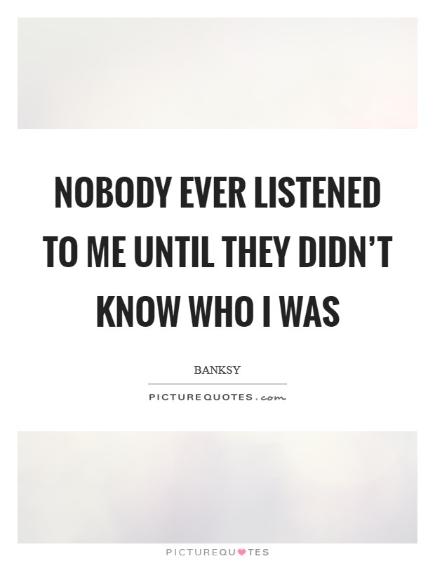 Nobody ever listened to me until they didn't know who I was Picture Quote #1