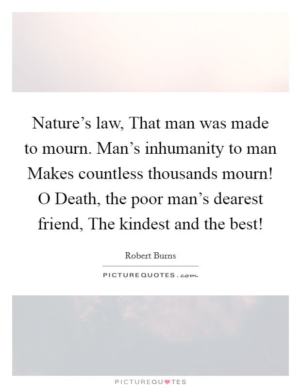 Nature's law, That man was made to mourn. Man's inhumanity to man Makes countless thousands mourn! O Death, the poor man's dearest friend, The kindest and the best! Picture Quote #1