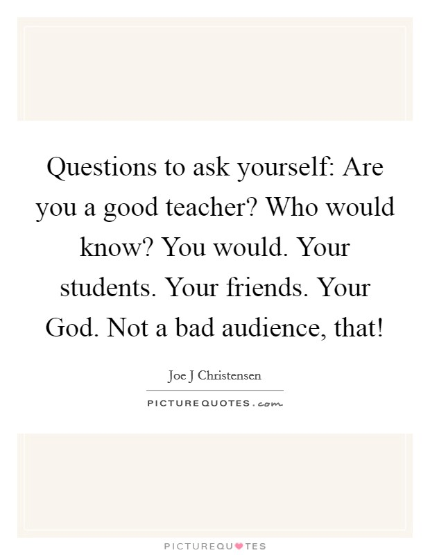 Questions to ask yourself: Are you a good teacher? Who would know? You would. Your students. Your friends. Your God. Not a bad audience, that! Picture Quote #1