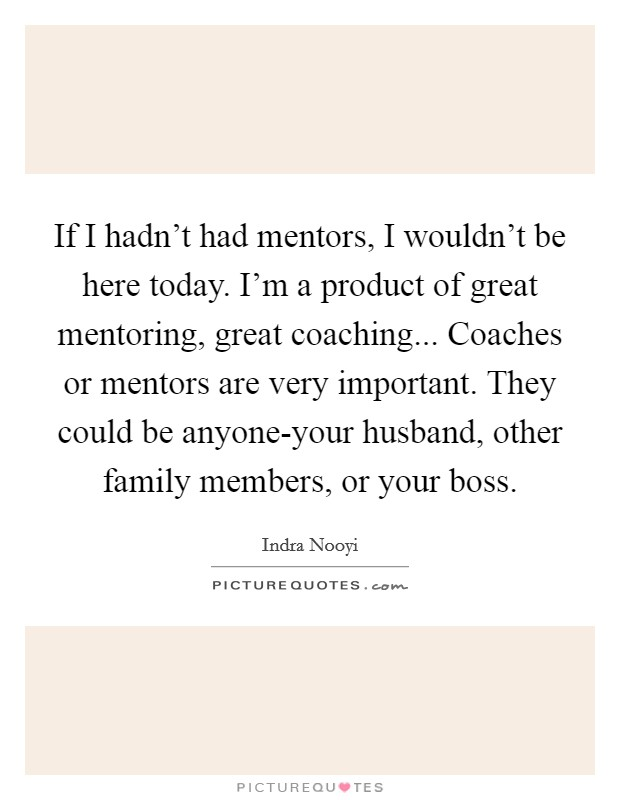 If I hadn't had mentors, I wouldn't be here today. I'm a product of great mentoring, great coaching... Coaches or mentors are very important. They could be anyone-your husband, other family members, or your boss Picture Quote #1