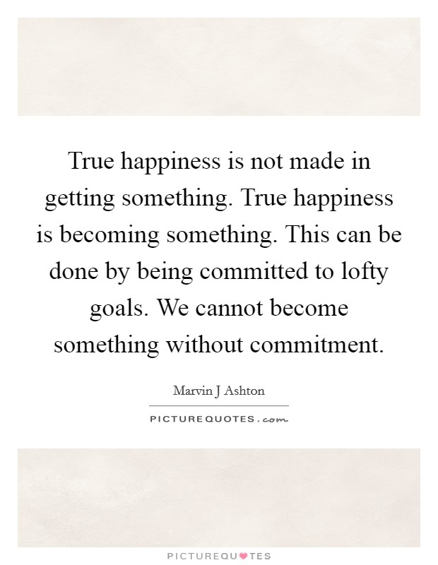 True happiness is not made in getting something. True happiness is becoming something. This can be done by being committed to lofty goals. We cannot become something without commitment Picture Quote #1