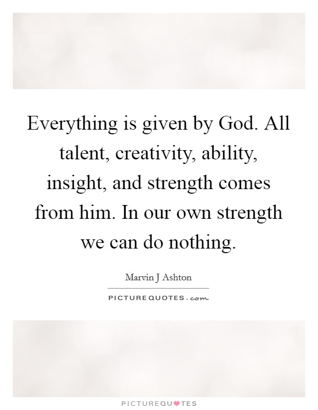 Everything is given by God. All talent, creativity, ability, insight, and strength comes from him. In our own strength we can do nothing Picture Quote #1