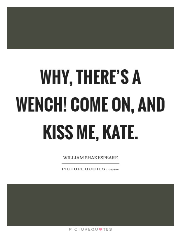 Why, there's a wench! Come on, and kiss me, Kate Picture Quote #1