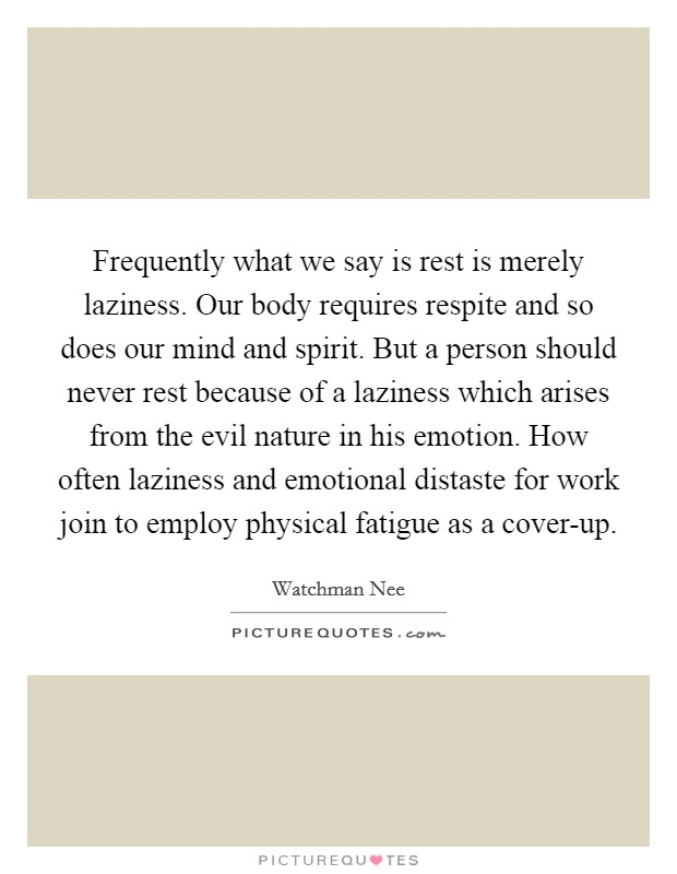 Frequently what we say is rest is merely laziness. Our body requires respite and so does our mind and spirit. But a person should never rest because of a laziness which arises from the evil nature in his emotion. How often laziness and emotional distaste for work join to employ physical fatigue as a cover-up Picture Quote #1